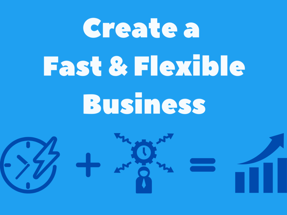 Create a Fast and Flexible Business