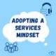 Adopt a Services Mindset